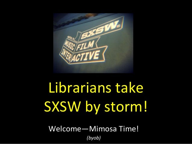 Librarians  take     SXSW  by  storm!   Welcome—Mimosa  Time!     (byob)