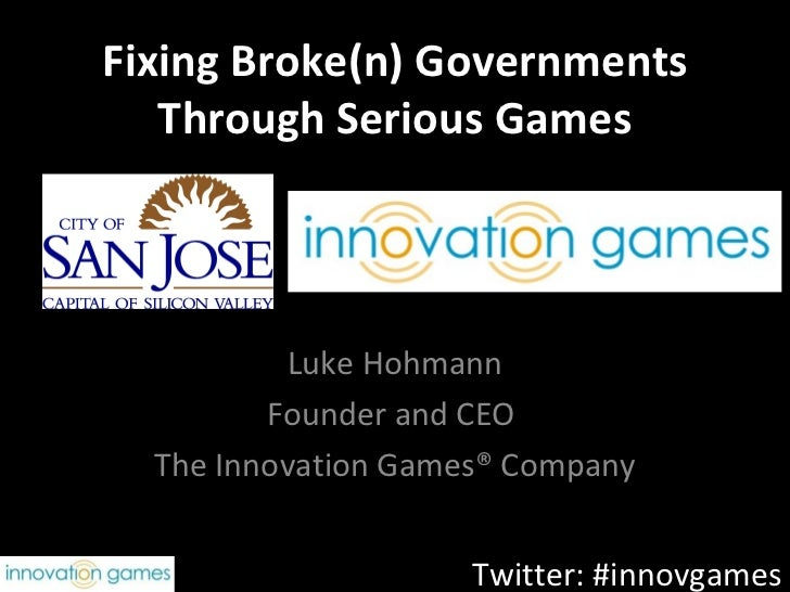 Fixing Broke(n) Governments   Through Serious Games           Luke Hohmann         Founder and CEO  The Innovation Games® ...