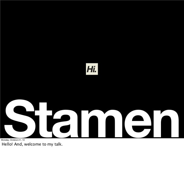 Hi.  Stamen  Monday, October 21, 13  Hello! And, welcome to my talk.