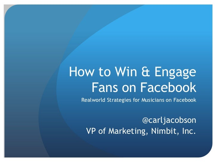 How to Win & Engage   Fans on Facebook Realworld Strategies for Musicians on Facebook                @carljacobson  VP of ...