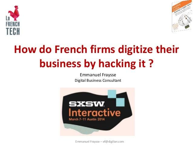 Emmanuel Fraysse – ef@digilian.com How do French firms digitize their business by hacking it ? Emmanuel Fraysse Digital Bu...