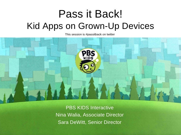 Pass it Back! Kid Apps on Grown-Up Devices PBS KIDS Interactive Nina Walia, Associate Director Sara DeWitt, Senior Directo...