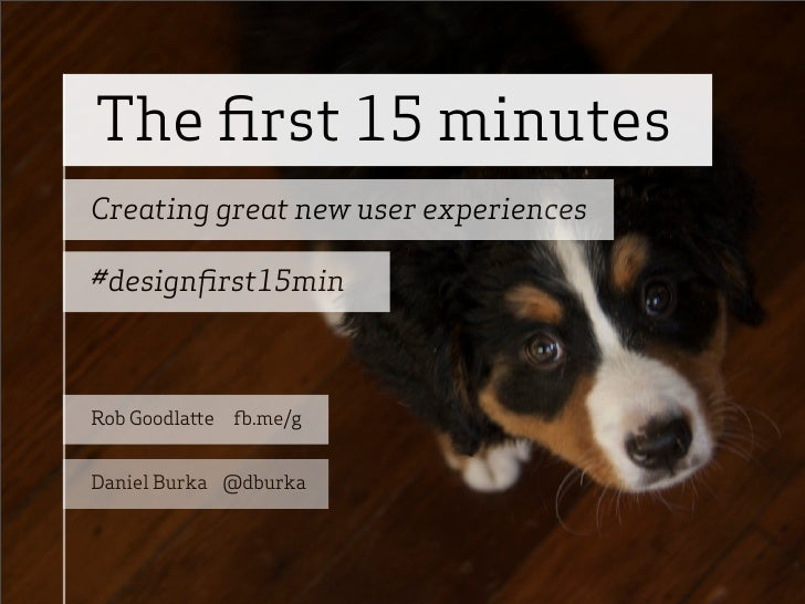 The first 15 minutes Creating great new user experiences  #designfirst15min    Rob Goodla e   .me/g   Daniel Burka @dburka