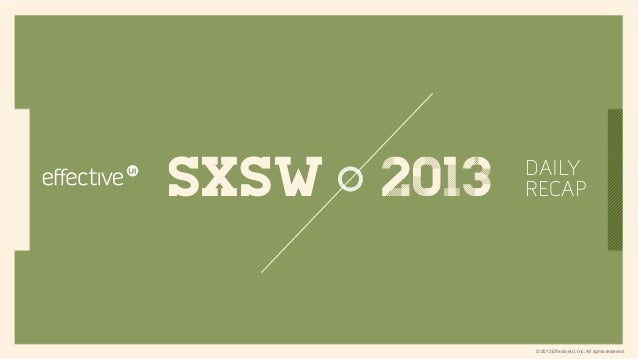 SXSW   2013   DAILY              RECAP              © 2013 EffectiveUI, Inc. All rights reserved.