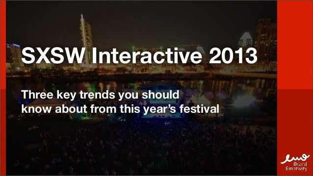 SXSW Interactive 2013Three key trends you shouldknow about from this year's festival