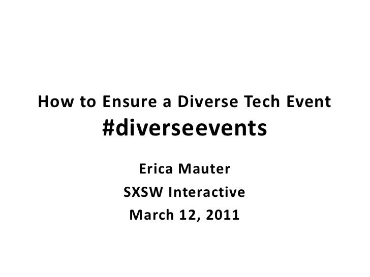 How to Ensure a Diverse Tech Event#diverseevents<br />Erica Mauter<br />SXSW Interactive<br />March 12, 2011<br />