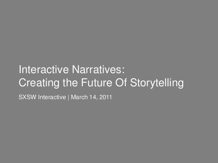 Interactive Narratives: <br />Creating the Future Of Storytelling<br />SXSW Interactive | March 14, 2011<br />