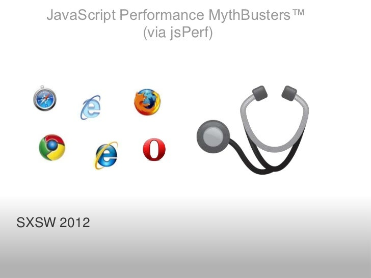 JavaScript Performance MythBusters™                 (via jsPerf)SXSW 2012