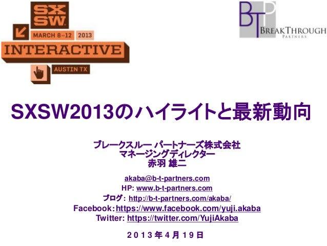 SXSW2013のハイライトと最新動向 ブレークスルー パートナーズ株式会社 マネージングディレクター 赤羽 雄二 akaba@b-t-partners.com HP: www.b-t-partners.com ブログ: http://b-t-...