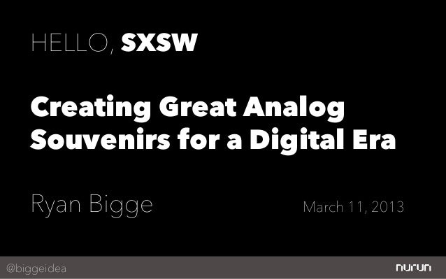 HELLO, SXSW    Creating Great Analog    Souvenirs for a Digital Era    Ryan Bigge          March 11, 2013@biggeidea