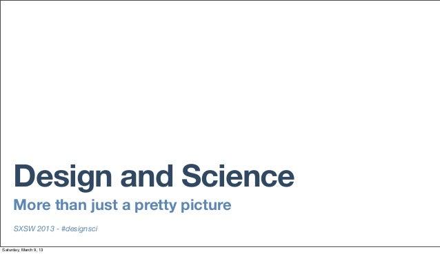Design and Science     More than just a pretty picture     SXSW 2013 - #designsciSaturday, March 9, 13