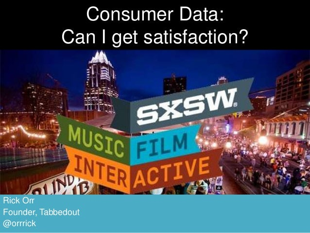 Consumer Data:             Can I get satisfaction?Rick OrrFounder, Tabbedout@orrrick