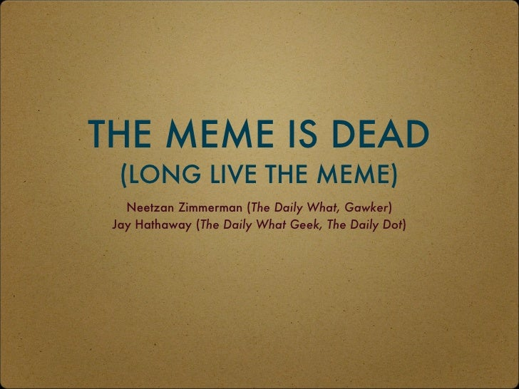 THE MEME IS DEAD  (LONG LIVE THE MEME)   Neetzan Zimmerman (The Daily What, Gawker) Jay Hathaway (The Daily What Geek, The...