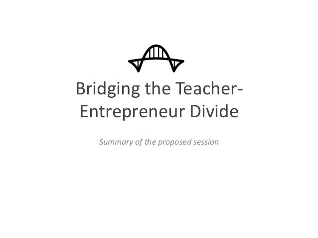 Bridging the Teacher- Entrepreneur Divide Summary of the proposed session