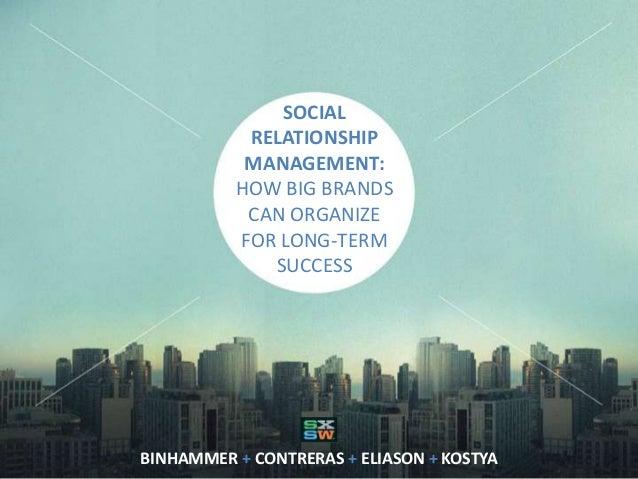 SOCIAL RELATIONSHIP MANAGEMENT: HOW BIG BRANDS CAN ORGANIZE FOR LONG-TERM SUCCESS BINHAMMER + CONTRERAS + ELIASON + KOSTYA
