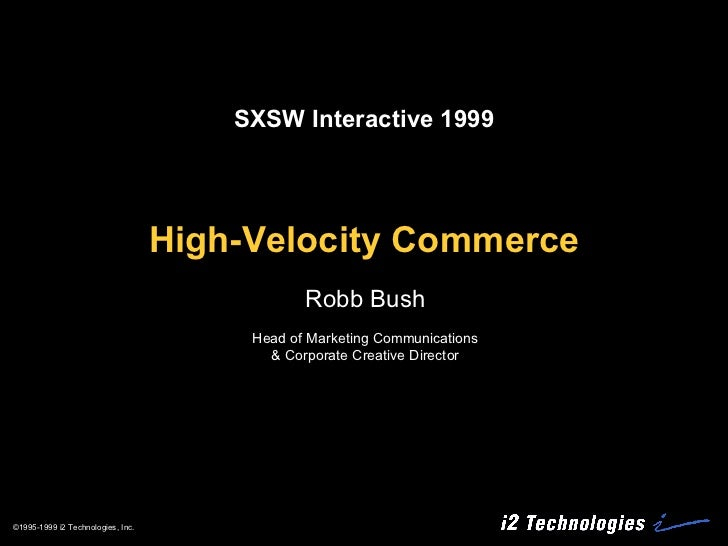 High-Velocity Commerce Robb Bush Head of Marketing Communications & Corporate Creative Director SXSW Interactive 1999