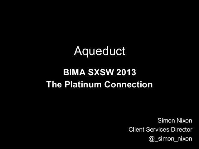 Aqueduct   BIMA SXSW 2013The Platinum Connection                            Simon Nixon                 Client Services Di...
