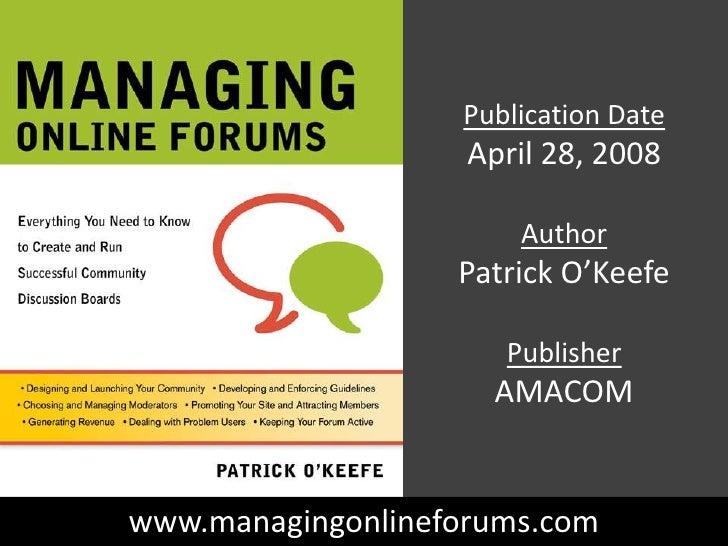 Publication Date<br />April 28, 2008<br />Author<br />Patrick O'Keefe<br />Publisher<br />AMACOM<br />www.managingonlinefo...