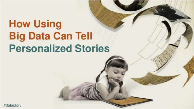 How Using Big Data Can Tell Personalized Stories #datastory