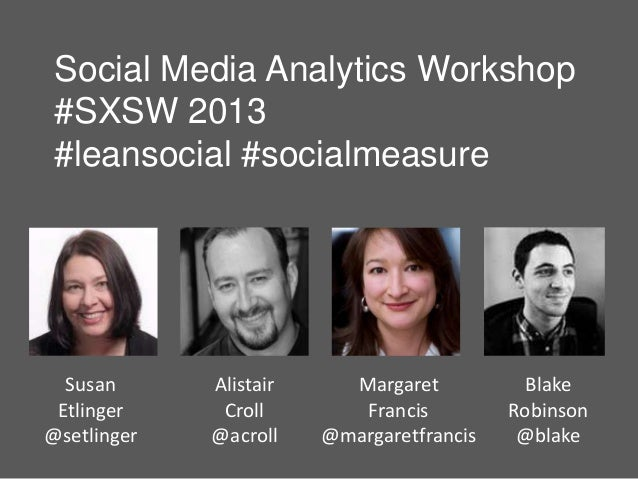 Social Media Analytics Workshop #SXSW 2013 #leansocial #socialmeasure  Susan      Alistair     Margaret           Blake Et...