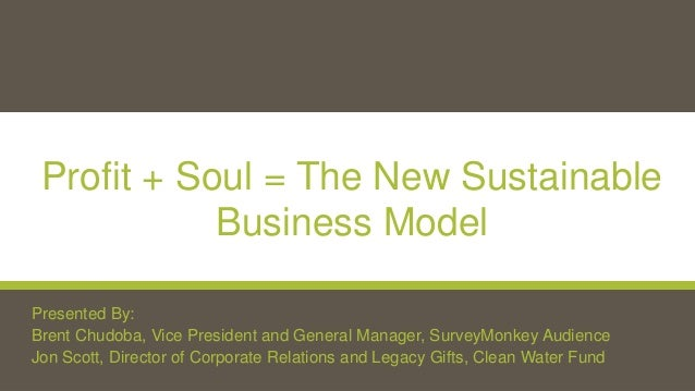 Profit + Soul = The New Sustainable Business Model Presented By: Brent Chudoba, Vice President and General Manager, Survey...