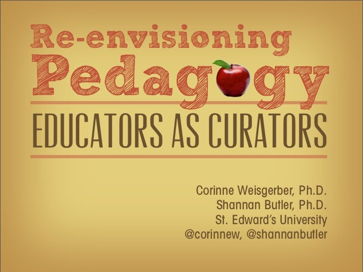 Re-envisioningPedag gyEducators as curators           Corinne Weisgerber, Ph.D.                Shannan Butler, Ph.D.      ...
