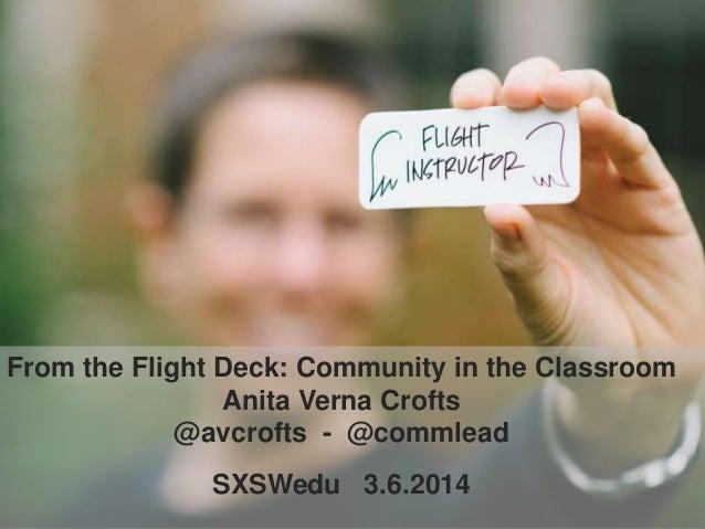 From the Flight Deck: Community in the Classroom Anita Verna Crofts @avcrofts - @commlead SXSWedu 3.6.2014
