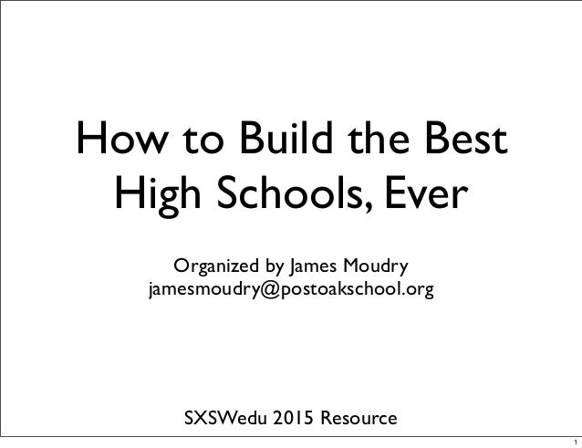 How to Build the Best High Schools, Ever Organized by James Moudry jamesmoudry@postoakschool.org SXSWedu 2015 Resource 1
