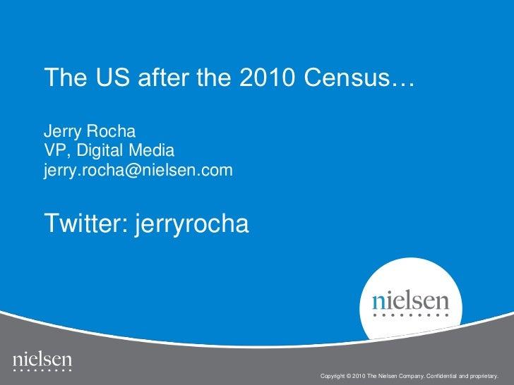 The US after the 2010 Census… Jerry Rocha VP, Digital Media jerry.rocha@nielsen.com Twitter: jerryrocha<br />