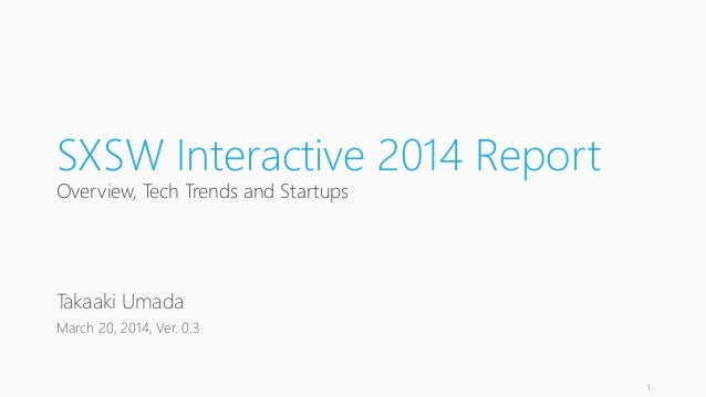 SXSW Interactive 2014 Report Overview, Tech Trends and Startups Takaaki Umada March 20, 2014, Ver. 0.3 1