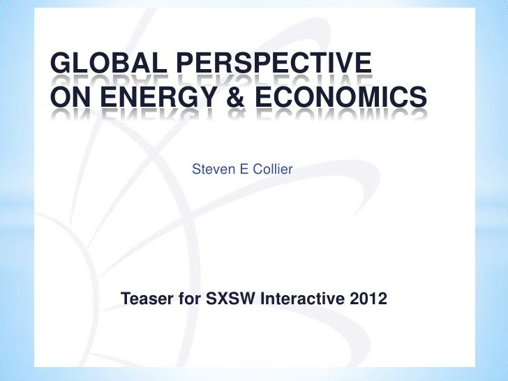 GLOBAL PERSPECTIVEON ENERGY & ECONOMICS           Steven E Collier   Teaser for SXSW Interactive 2012
