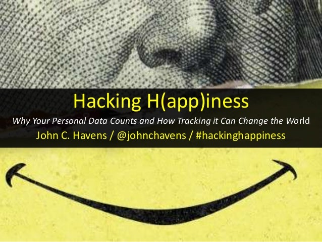 Hacking H(app)iness Why Your Personal Data Counts and How Tracking it Can Change the World John C. Havens / @johnchavens /...