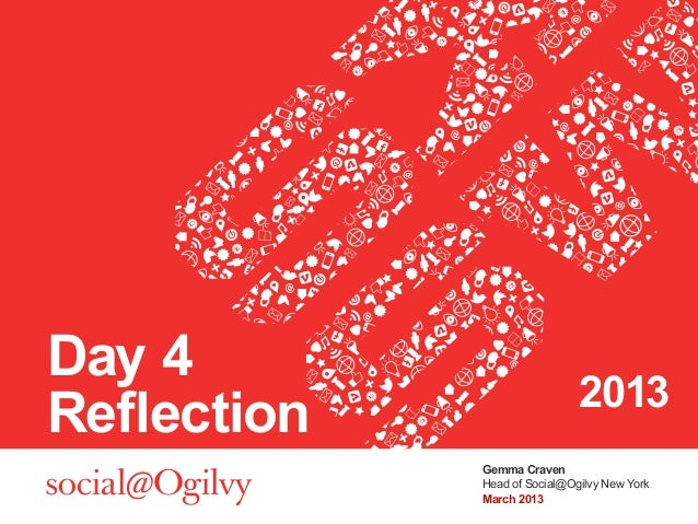 Day 4                              2013Reflection             Gemma Craven             Head of Social@Ogilvy New York     ...