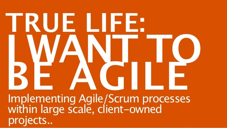 TRUE LIFE:I WANT TOBE AGILEImplementing Agile/Scrum processeswithin large scale, client-ownedprojects..