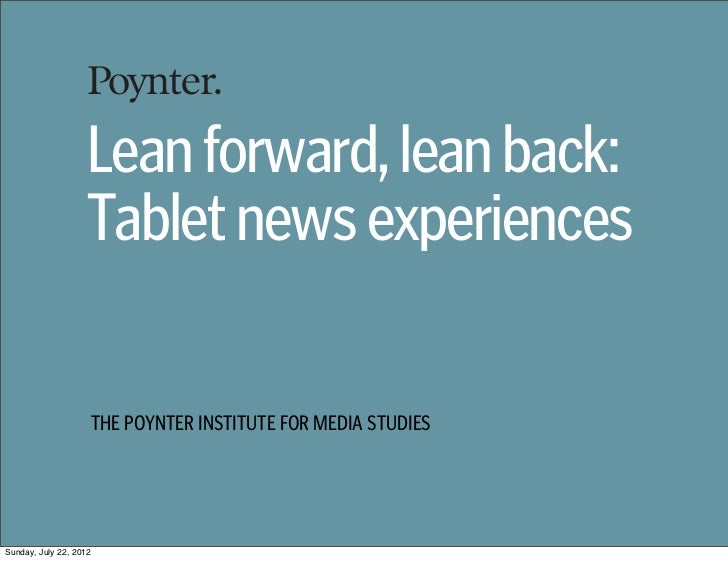 Lean forward, lean back:                   Tablet news experiences                    THE POYNTER INSTITUTE FOR MEDIA STUD...