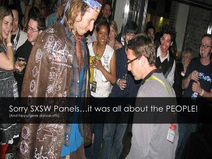 Sorry SXSW Panels…it was all about the PEOPLE![And hippy/geek dance-offs]<br />
