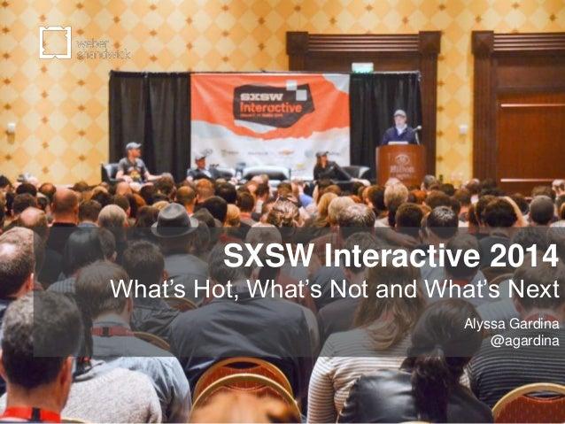 SXSW Interactive 2014 What's Hot, What's Not and What's Next Alyssa Gardina @agardina
