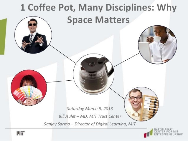 1 Coffee Pot, Many Disciplines: Why Space Matters Saturday March 9, 2013 Bill Aulet – MD, MIT Trust Center Sanjay Sarma – ...