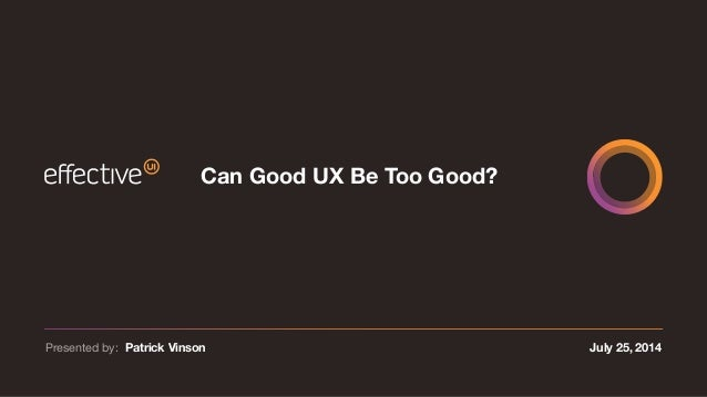 July 25, 2014Presented by: Patrick Vinson Can Good UX Be Too Good?