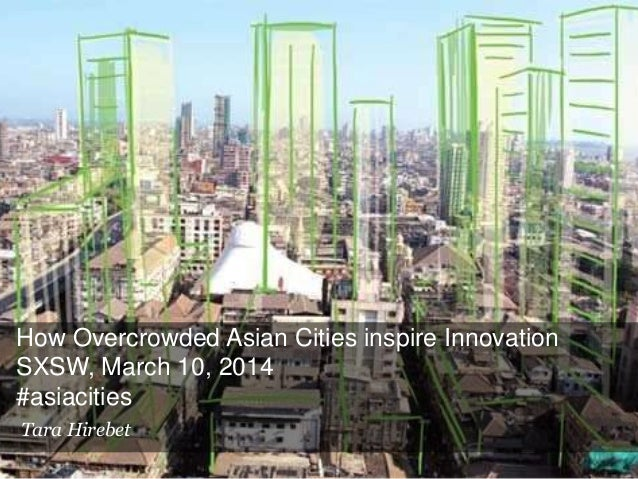 How Overcrowded Asian Cities inspire Innovation SXSW, March 10, 2014 #asiacities Tara Hirebet