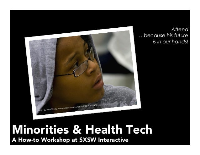 Minorities & Health Tech A How-to Workshop at SXSW Interactive Attend …because his future is in our hands! Photo by PBoGS ...