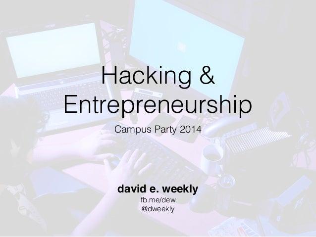 Hacking & Entrepreneurship Campus Party 2014 david e. weekly fb.me/dew @dweekly