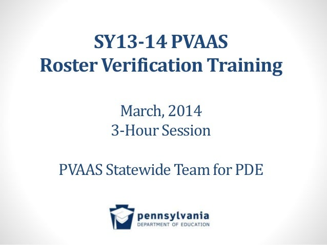 SY13-14 PVAAS Roster Verification Training March, 2014 3-Hour Session PVAAS Statewide Team for PDE