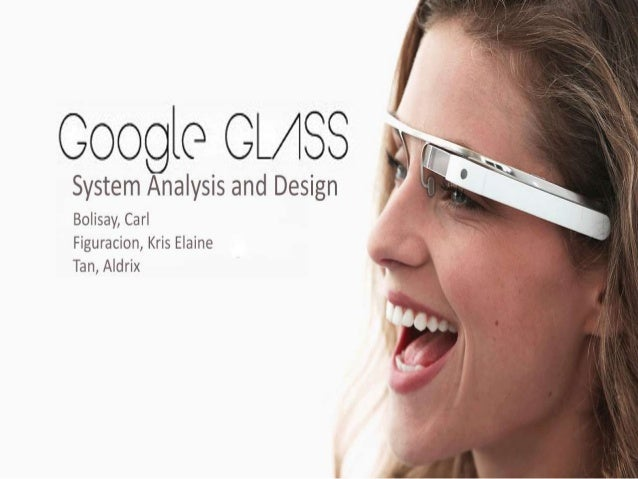 What is Google Glass? • It is also known as Project Glass developed by Google. • It is an Optical Head-Mounted Display (OH...