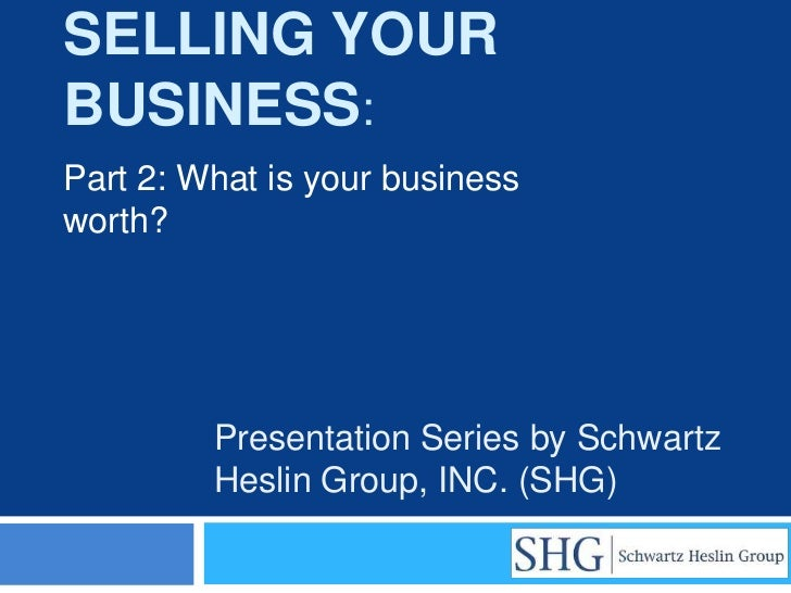 SELLING YOURBUSINESS:Part 2: What is your businessworth?         Presentation Series by Schwartz         Heslin Group, INC...