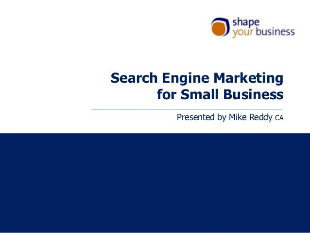 Search Engine Marketing for Small Business Presented by Mike Reddy  CA