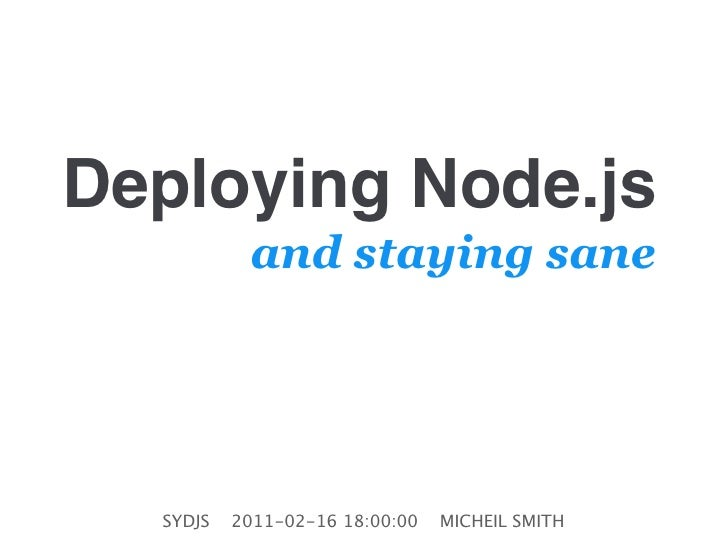 Deploying Node.js           and staying sane  SYDJS   2011-02-16 18:00:00   MICHEIL SMITH
