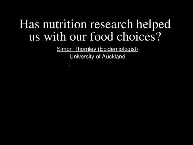 Has nutrition research helped us with our food choices?       Simon Thornley (Epidemiologist)           University of Auck...