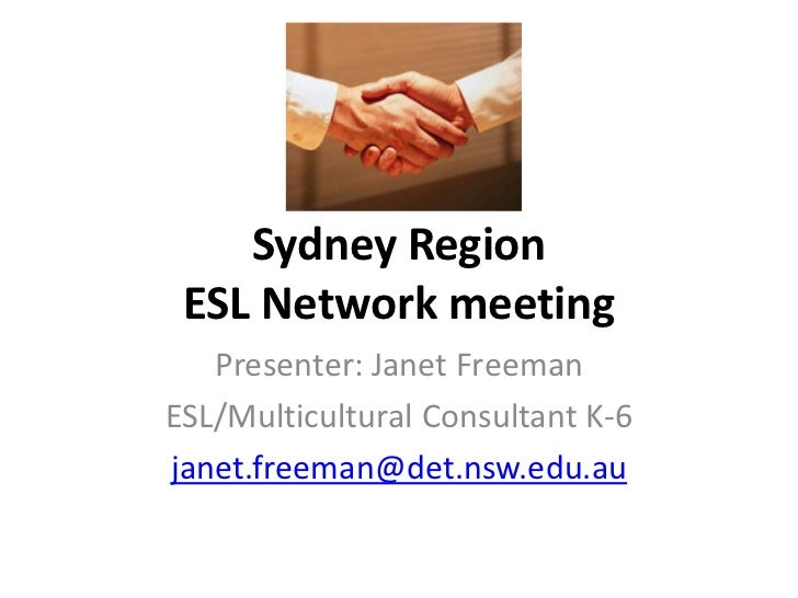 Sydney Region ESL Network meeting   Presenter: Janet FreemanESL/Multicultural Consultant K-6janet.freeman@det.nsw.edu.au
