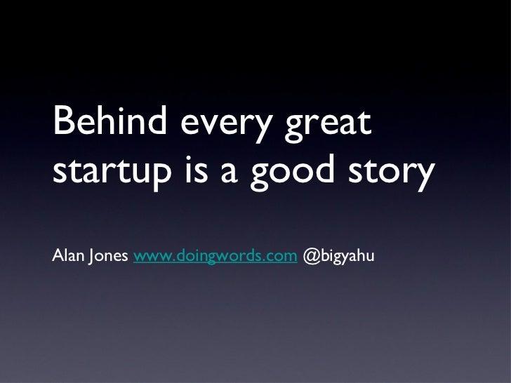 Behind every great startup is a good story <ul><li>Alan Jones  www.doingwords.com  @bigyahu  </li></ul>